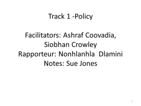 Track 1 -Policy Facilitators: Ashraf Coovadia, Siobhan Crowley Rapporteur: Nonhlanhla Dlamini Notes: Sue Jones 1.