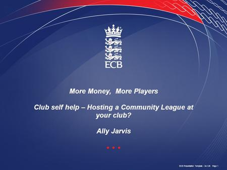 ECB Presentation Template - 24.1.05 Page 1 More Money, More Players Club self help – Hosting a Community League at your club? Ally Jarvis.