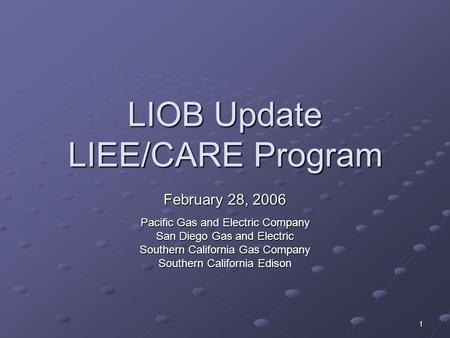 1 LIOB Update LIEE/CARE Program February 28, 2006 Pacific Gas and Electric Company San Diego Gas and Electric Southern California Gas Company Southern.
