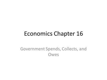 Economics Chapter 16 Government Spends, Collects, and Owes.