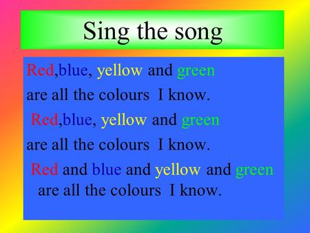 Sing the song Red,blue, yellow and green are all the colours I know.