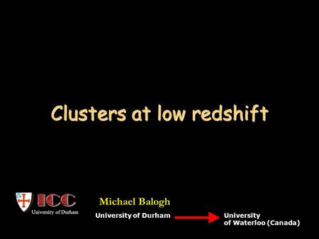 Clusters at low redshift University of Durham University of Waterloo (Canada) University of Durham Michael Balogh.