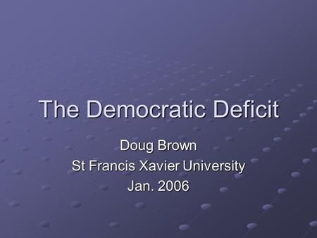 The Democratic Deficit Doug Brown St Francis Xavier University Jan. 2006.