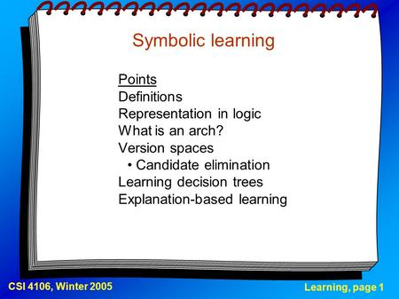 Learning, page 1 CSI 4106, Winter 2005 Symbolic learning Points Definitions Representation in logic What is an arch? Version spaces Candidate elimination.