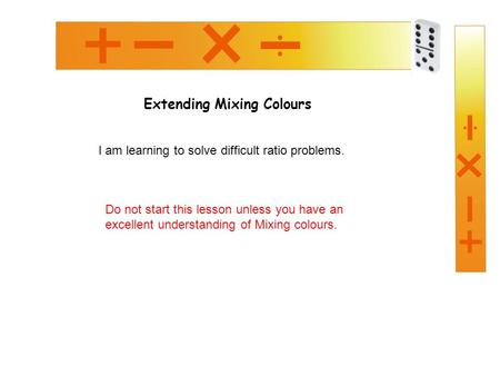 Extending Mixing Colours I am learning to solve difficult ratio problems. Do not start this lesson unless you have an excellent understanding of Mixing.