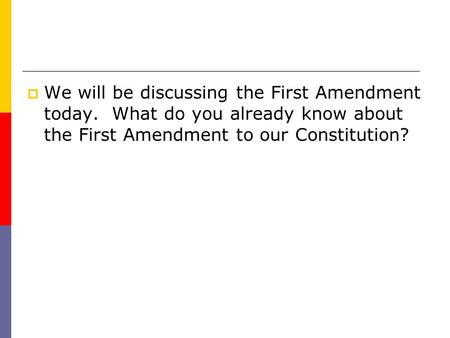  We will be discussing the First Amendment today. What do you already know about the First Amendment to our Constitution?
