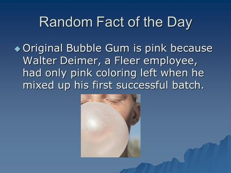 Random Fact of the Day  Original Bubble Gum is pink because Walter Deimer, a Fleer employee, had only pink coloring left when he mixed up his first successful.