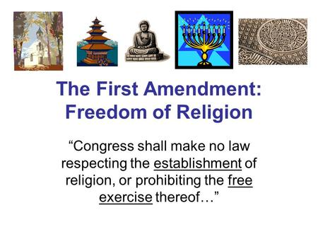 "The First Amendment: Freedom of Religion ""Congress shall make no law respecting the establishment of religion, or prohibiting the free exercise thereof…"""