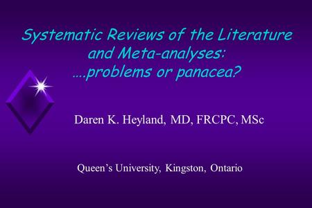 Systematic Reviews of the Literature and Meta-analyses: ….problems or panacea? Daren K. Heyland, MD, FRCPC, MSc Queen's University, Kingston, Ontario.