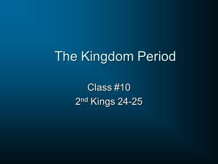 The Kingdom Period Class #10 2 nd Kings 24-25. Assyria Babylon Medes Scythians Carchemish EGYPT Megiddo.