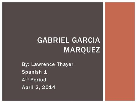 By: Lawrence Thayer Spanish 1 4 th Period April 2, 2014 GABRIEL GARCIA MARQUEZ.