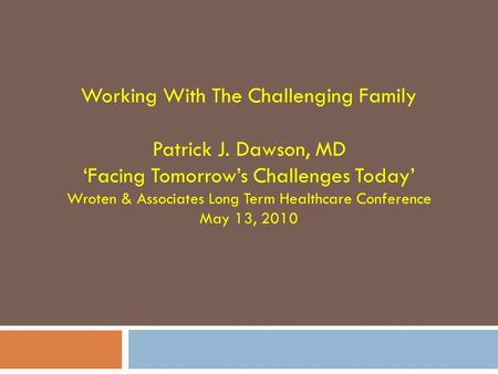 Working With The Challenging Family Patrick J. Dawson, MD 'Facing Tomorrow's Challenges Today' Wroten & Associates Long Term Healthcare Conference May.