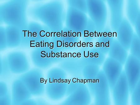 The Correlation Between Eating Disorders and Substance Use By Lindsay Chapman.