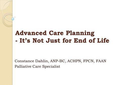 Advanced Care Planning - It's Not Just for End of Life Constance Dahlin, ANP-BC, ACHPN, FPCN, FAAN Palliative Care Specialist.