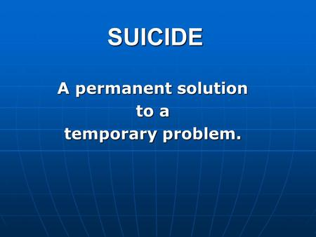 SUICIDE A permanent solution to a temporary problem.