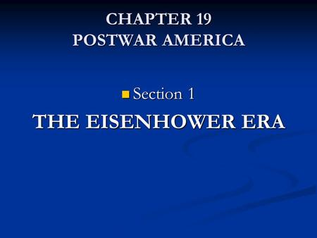 CHAPTER 19 POSTWAR AMERICA Section 1 Section 1 THE EISENHOWER ERA.