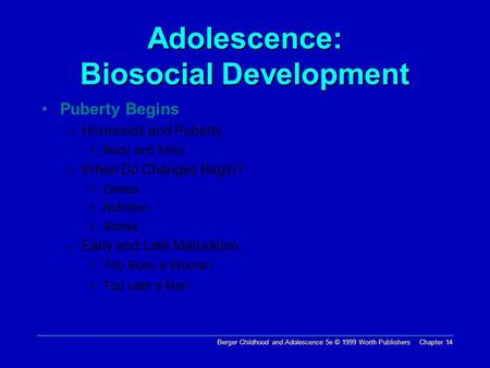 Berger Childhood and Adolescence 5e © 1999 Worth Publishers Chapter 14 Adolescence: Biosocial Development Puberty Begins –Hormones and Puberty Body and.