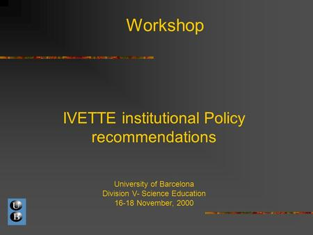 Workshop IVETTE institutional Policy recommendations University of Barcelona Division V- Science Education 16-18 November, 2000.