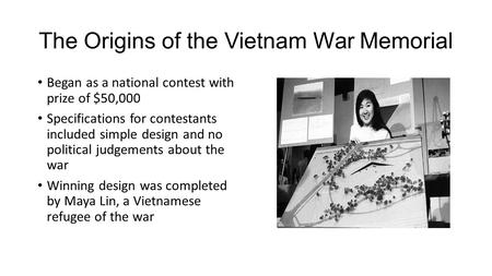 The Origins of the Vietnam War Memorial Began as a national contest with prize of $50,000 Specifications for contestants included simple design and no.