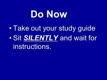 Do Now Take out your study guideTake out your study guide Sit SILENTLY and wait for instructions.Sit SILENTLY and wait for instructions.