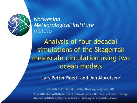 Analysis of four decadal simulations of the Skagerrak mesoscale circulation using two ocean models Lars Petter Røed 1 and Jon Albretsen 2 Presented at.