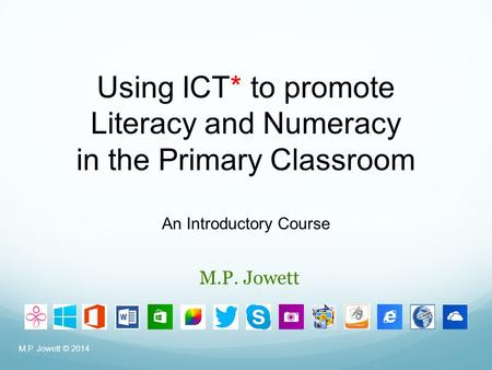 M.P. Jowett M.P. Jowett © 2014 Using ICT* to promote Literacy and Numeracy in the Primary Classroom An Introductory Course.