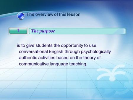 The overview of this lesson The overview of this lesson 1 1 The purpose is to give students the opportunity to use conversational English through psychologically.