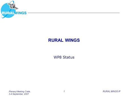 Plenary Meeting Crete, 3-4 September, 2007 1RURAL WINGS IP RURAL WINGS WP8 Status.