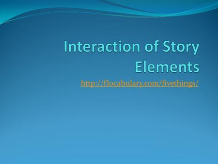 Elements of Story Plot Plot is the action, the quest for satisfaction, What's going down, what's going to happen.