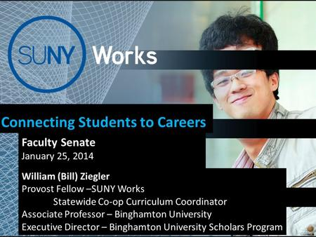 Connecting Students to Careers Faculty Senate January 25, 2014 William (Bill) Ziegler Provost Fellow –SUNY Works Statewide Co-op Curriculum Coordinator.