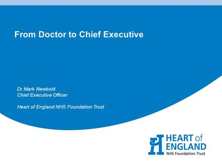 From Doctor to Chief Executive Dr Mark Newbold Chief Executive Officer Heart of England NHS Foundation Trust.