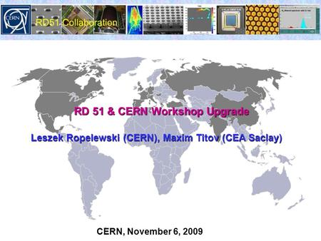 RD 51 & CERN Workshop Upgrade RD 51 & CERN Workshop Upgrade Leszek Ropelewski (CERN), Maxim Titov (CEA Saclay) CERN, November 6, 2009.