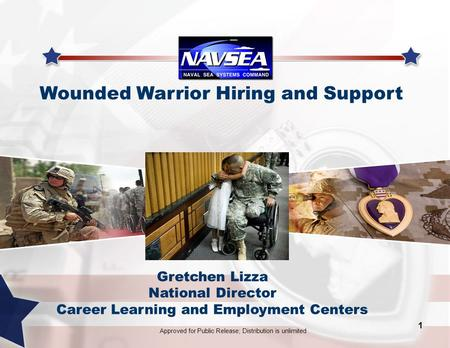 Wounded Warrior Hiring and Support 1 Approved for Public Release; Distribution is unlimited Gretchen Lizza National Director Career Learning and Employment.