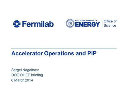 Accelerator Operations and PIP Sergei Nagaitsev DOE OHEP briefing 6 March 2014.