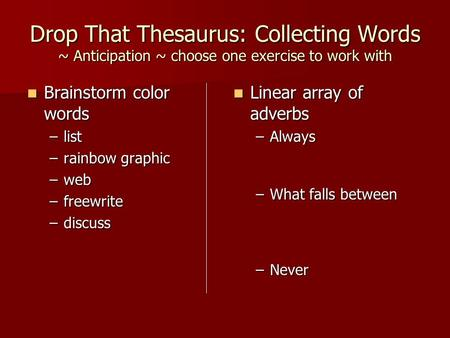 Drop That Thesaurus: Collecting Words ~ Anticipation ~ choose one exercise to work with Brainstorm color words Brainstorm color words –list –rainbow graphic.