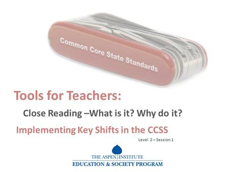Tools for Teachers: Close Reading –What is it? Why do it? Implementing Key Shifts in the CCSS Level 2 – Session 1.