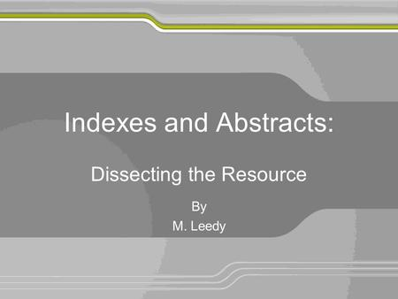 Indexes and Abstracts: Dissecting the Resource By M. Leedy.