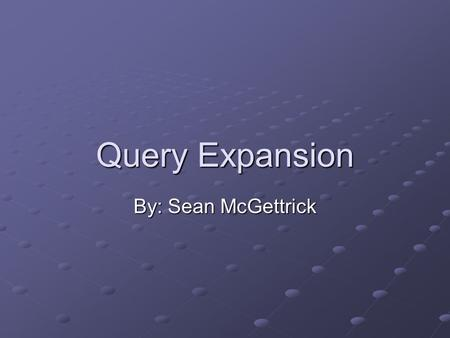 Query Expansion By: Sean McGettrick. What is Query Expansion? Query Expansion is the term given when a search engine adding search terms to a user's weighted.