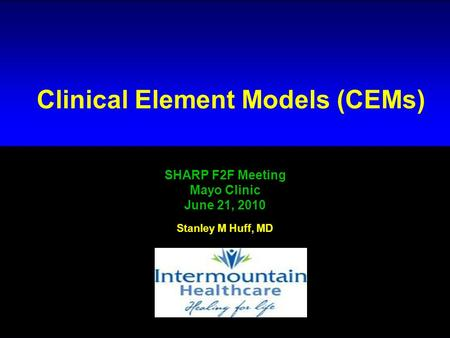 # 1 Clinical Element Models (CEMs) SHARP F2F Meeting Mayo Clinic June 21, 2010 Stanley M Huff, MD.