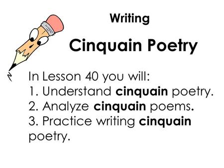 Writing Cinquain Poetry In Lesson 40 you will: 1. Understand cinquain poetry. 2. Analyze cinquain poems. 3. Practice writing cinquain poetry.
