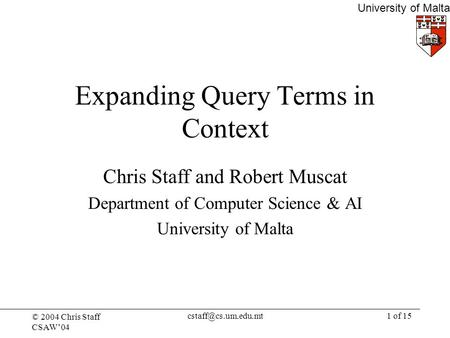 © 2004 Chris Staff CSAW'04 University of Malta of 15 Expanding Query Terms in Context Chris Staff and Robert Muscat Department of.
