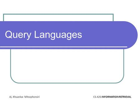 Query Languages Aj. Khuanlux MitsophonsiriCS.426 INFORMATION RETRIEVAL.