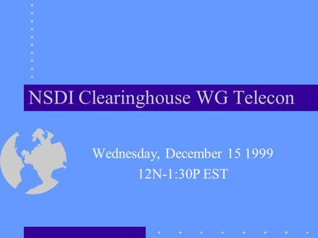 NSDI Clearinghouse WG Telecon Wednesday, December 15 1999 12N-1:30P EST.