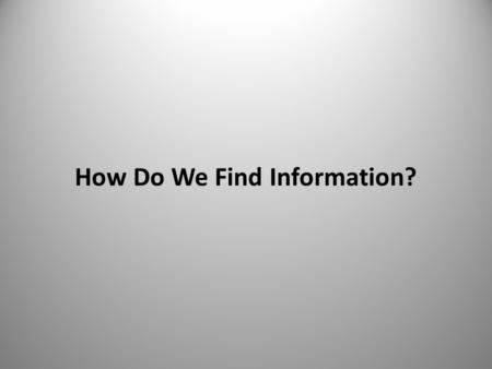 "How Do We Find Information?. Key Questions  What are we looking for?  How do we find it?  Why is it difficult? ""A prudent question is one-half of wisdom"""