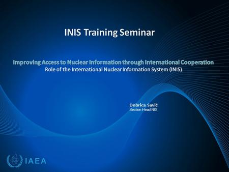 Dobrica Savi ć Section Head NIS. Contents  Introduction to IAEA and INIS  International Nuclear Information System (INIS) Membership Role Information.