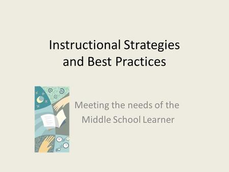 Instructional Strategies and Best Practices Meeting the needs of the Middle School Learner.