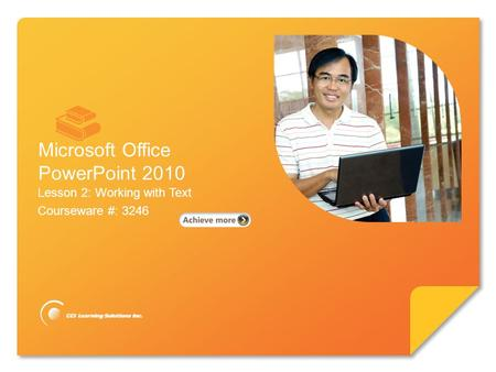 Microsoft ® PowerPoint 2010 Lesson 2: Working with Text Courseware #: 3246 Microsoft Office PowerPoint 2010.