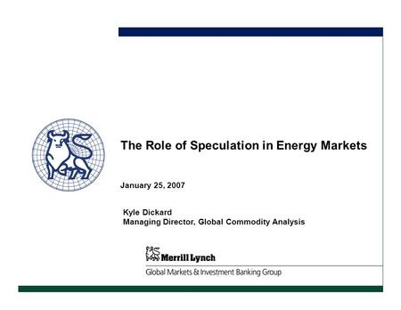 January 25, 2007 The Role of Speculation in Energy Markets Kyle Dickard Managing Director, Global Commodity Analysis.