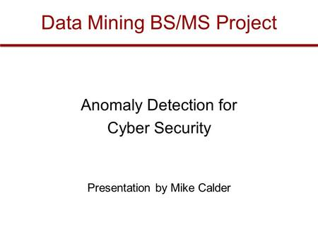 Data Mining BS/MS Project Anomaly Detection for Cyber Security Presentation by Mike Calder.