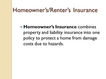 Homeowner's/Renter's Insurance Homeowner's Insurance combines property and liability insurance into one policy to protect a home from damage costs due.